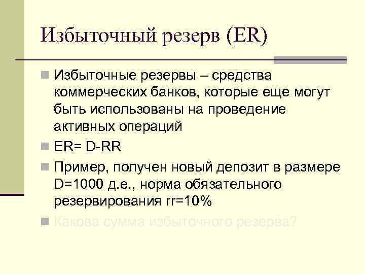 Избыточный резерв (ER) n Избыточные резервы – средства коммерческих банков, которые еще могут быть