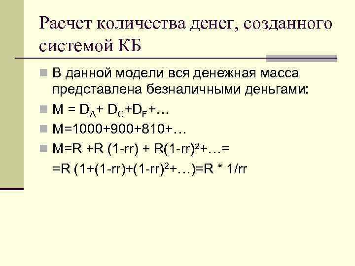 Расчет количества денег, созданного системой КБ n В данной модели вся денежная масса представлена