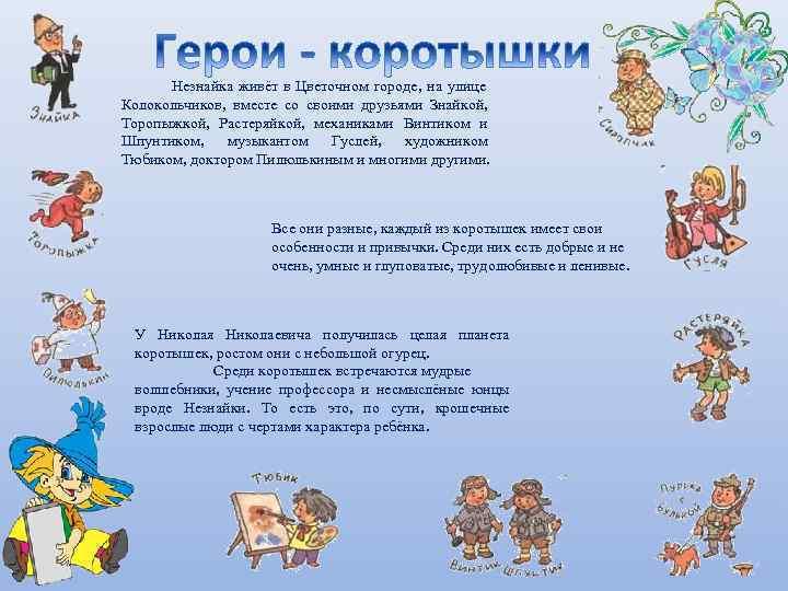 Незнайка живёт в Цветочном городе, на улице Колокольчиков, вместе со своими друзьями Знайкой, Торопыжкой,
