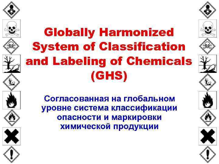 Globally Harmonized System of Classification and Labeling of Chemicals (GHS) Согласованная на глобальном уровне