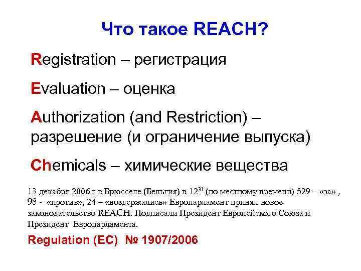 Что такое REACH? Registration – регистрация Evaluation – оценка Authorization (and Restriction) – разрешение