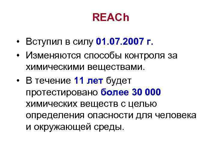 REACh • Вступил в силу 01. 07. 2007 г. • Изменяются способы контроля за