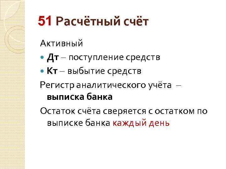 51 Расчётный счёт Активный Дт – поступление средств Кт – выбытие средств Регистр аналитического