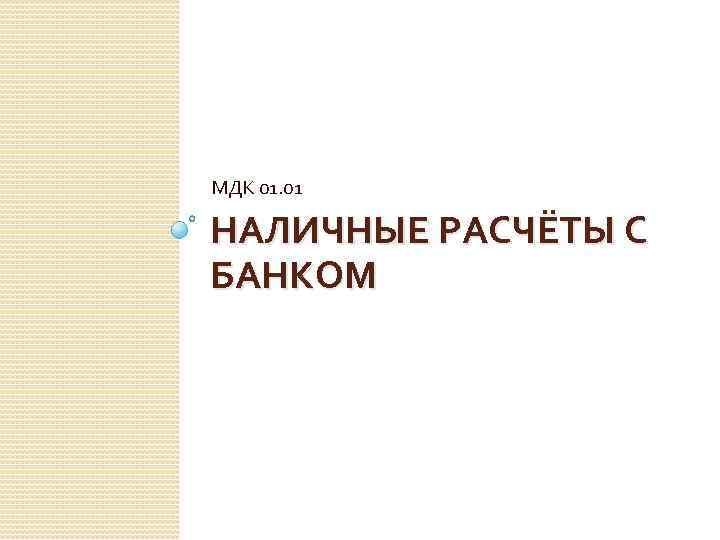 МДК 01. 01 НАЛИЧНЫЕ РАСЧЁТЫ С БАНКОМ