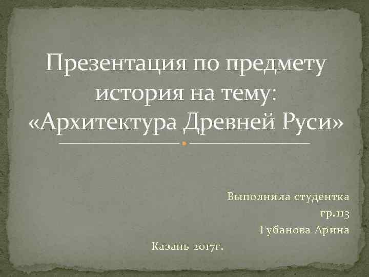 Презентация по предмету история на тему: «Архитектура Древней Руси» Выполнила студентка гр. 113 Губанова