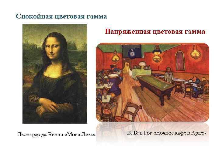 Спокойная цветовая гамма Напряженная цветовая гамма Леонардо да Винчи «Мона Лиза» В. Ван Гог
