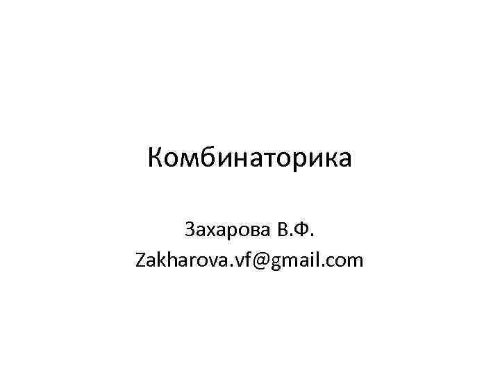 Комбинаторика Захарова В. Ф. Zakharova. vf@gmail. com