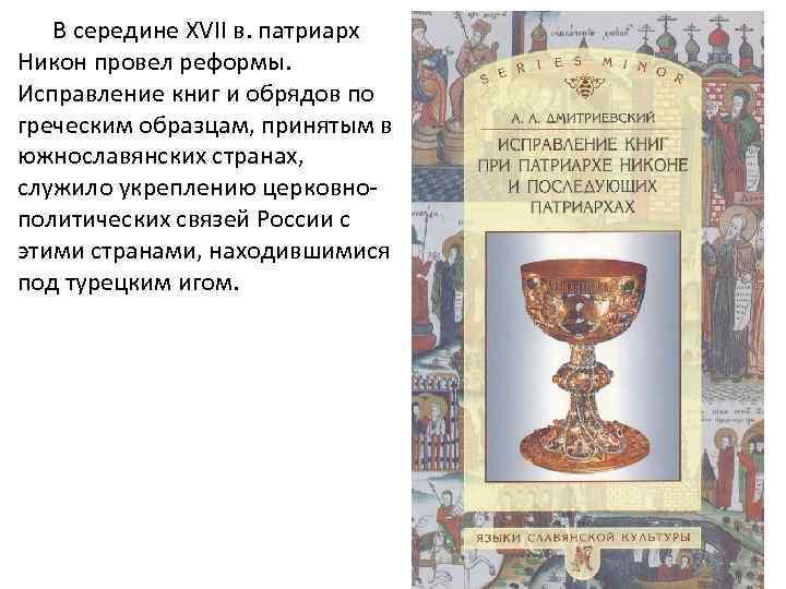 В середине ХVII в. патриарх Никон провел реформы. Исправление книг и обрядов по греческим