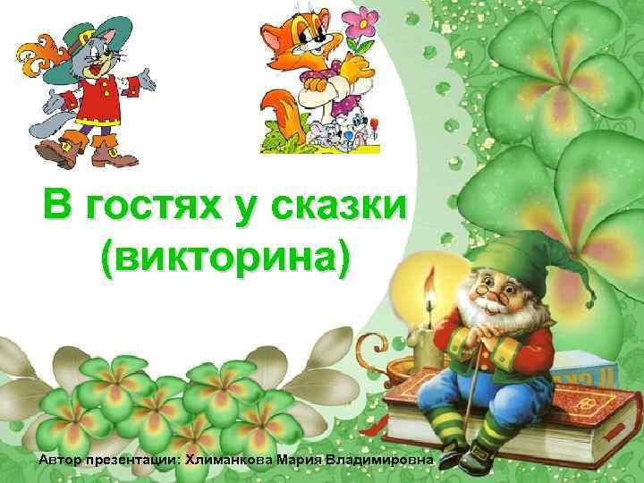 В гостях у сказки (викторина) Автор презентации: Хлиманкова Мария Владимировна