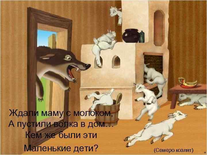 Ждали маму с молоком, А пустили волка в дом… Кем же были эти Маленькие