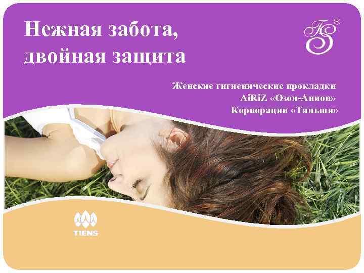 Нежная забота, двойная защита Женские гигиенические прокладки Ai. Ri. Z «Озон-Анион» Корпорации «Тяньши»
