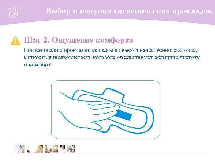 Выбор и покупка гигиенических прокладок Шаг 2. Ощущение комфорта Гигиенические прокладки созданы из высококачественного