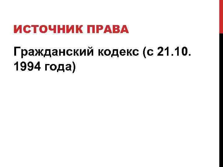 ИСТОЧНИК ПРАВА Гражданский кодекс (с 21. 10. 1994 года)