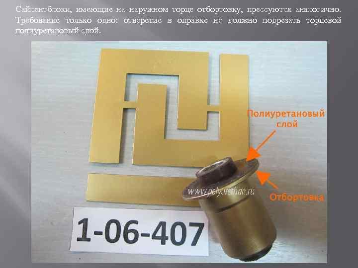 Сайлентблоки, имеющие на наружном торце отбортовку, прессуются аналогично. Требование только одно: отверстие в оправке