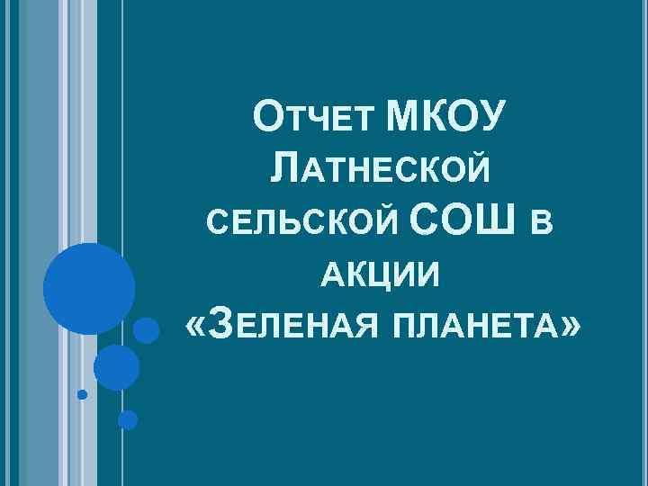 ОТЧЕТ МКОУ ЛАТНЕСКОЙ СЕЛЬСКОЙ СОШ В АКЦИИ «ЗЕЛЕНАЯ ПЛАНЕТА»