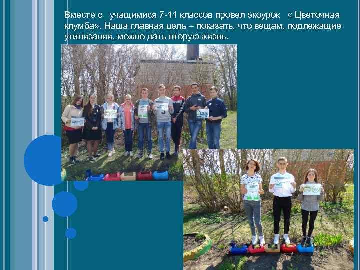Вместе с учащимися 7 -11 классов провел экоурок « Цветочная клумба» . Наша главная
