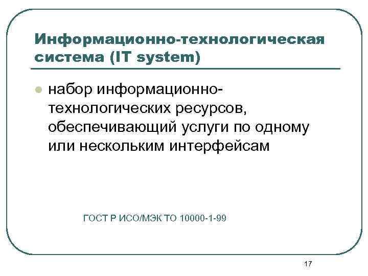 Информационно-технологическая система (IT system) l набор информационнотехнологических ресурсов, обеспечивающий услуги по одному или нескольким
