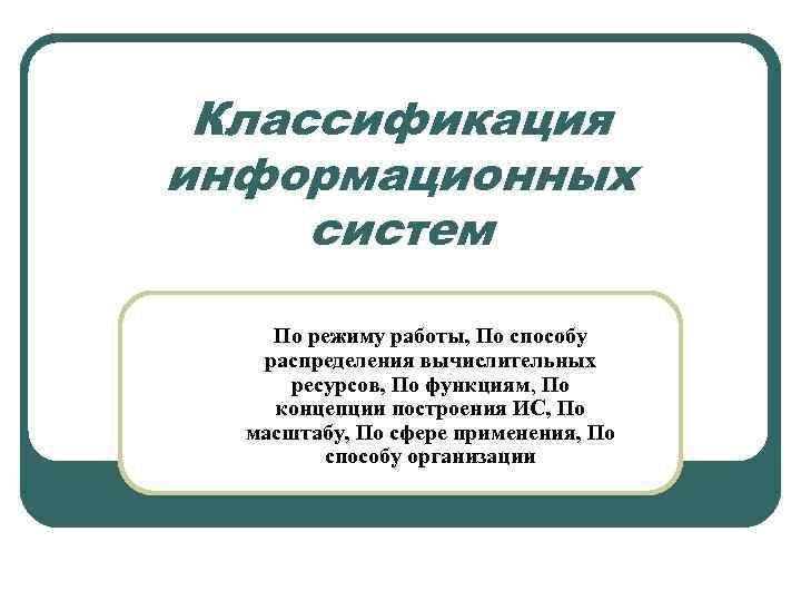 Классификация информационных систем По режиму работы, По способу распределения вычислительных ресурсов, По функциям, По