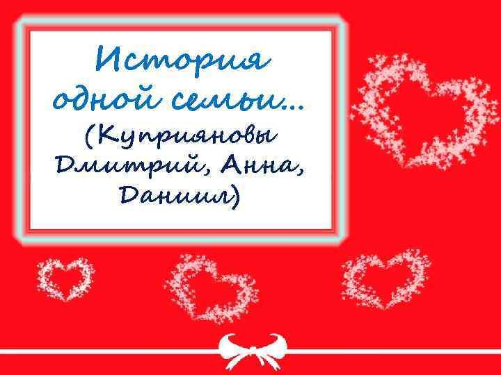 История одной семьи… (Куприяновы Дмитрий, Анна, Даниил)