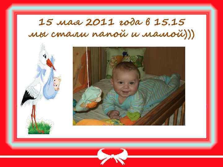 15 мая 2011 года в 15. 15 мы стали папой и мамой)))