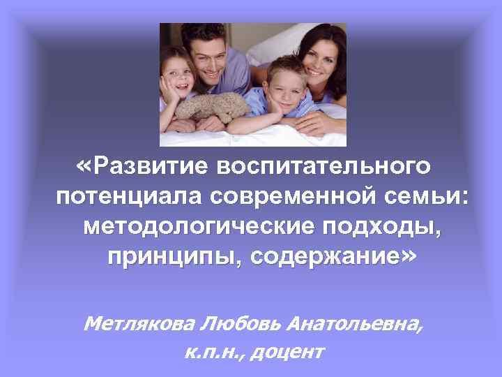 «Развитие воспитательного потенциала современной семьи: методологические подходы, принципы, содержание» содержание Метлякова Любовь Анатольевна,
