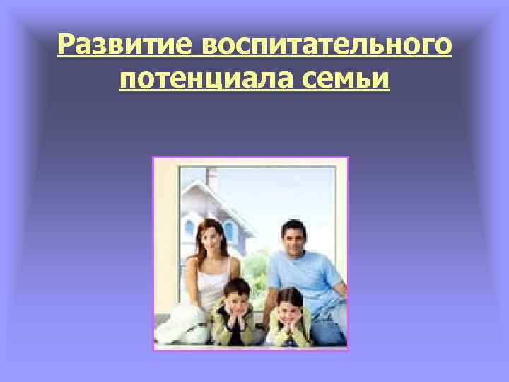 Развитие воспитательного потенциала семьи