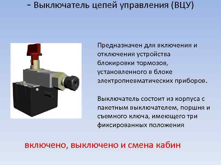 - Выключатель цепей управления (ВЦУ) Предназначен для включения и отключения устройства блокировки тормозов, установленного