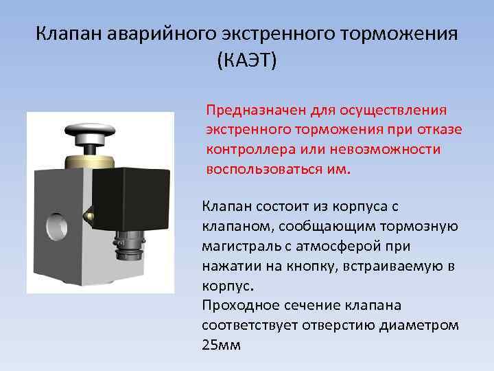 Клапан аварийного экстренного торможения (КАЭТ) Предназначен для осуществления экстренного торможения при отказе контроллера или