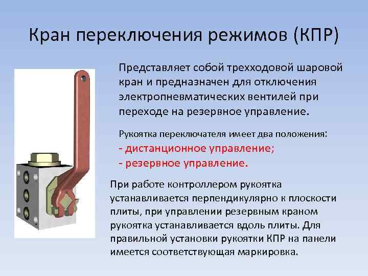 Кран переключения режимов (КПР) Представляет собой трехходовой шаровой кран и предназначен для отключения электропневматических