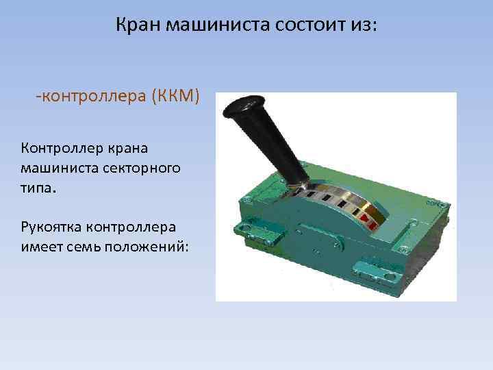 Кран машиниста состоит из: -контроллера (ККМ) Контроллер крана машиниста секторного типа. Рукоятка контроллера имеет