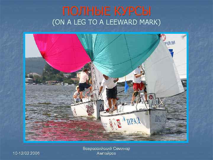 ПОЛНЫЕ КУРСЫ (ON A LEG TO A LEEWARD MARK) 10 -12/02 2006 Всероссийский Семинар