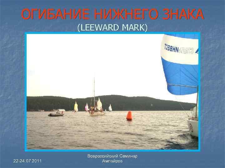 ОГИБАНИЕ НИЖНЕГО ЗНАКА (LEEWARD MARK) 22 -24. 07 2011 Всероссийский Семинар Ампайров
