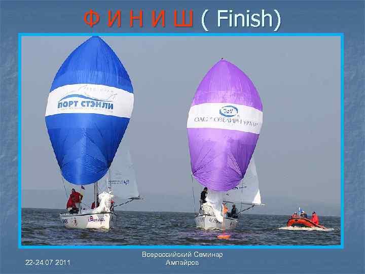 Ф И Н И Ш ( Finish) 22 -24. 07 2011 Всероссийский Семинар Ампайров