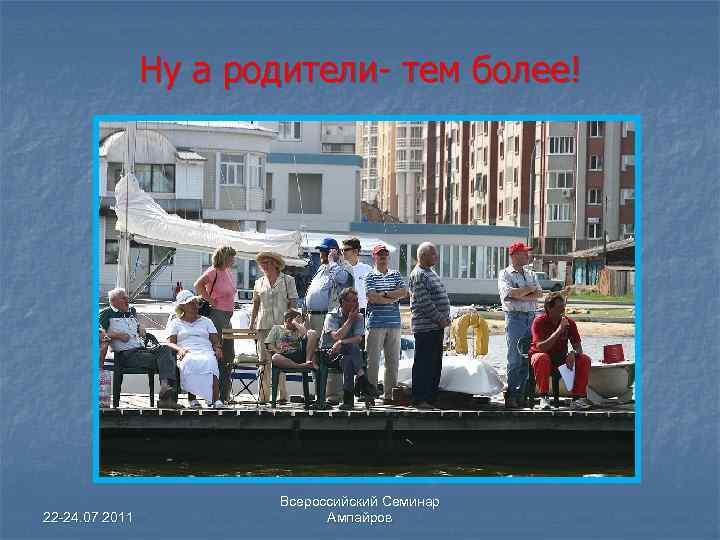 Ну а родители- тем более! 22 -24. 07 2011 Всероссийский Семинар Ампайров