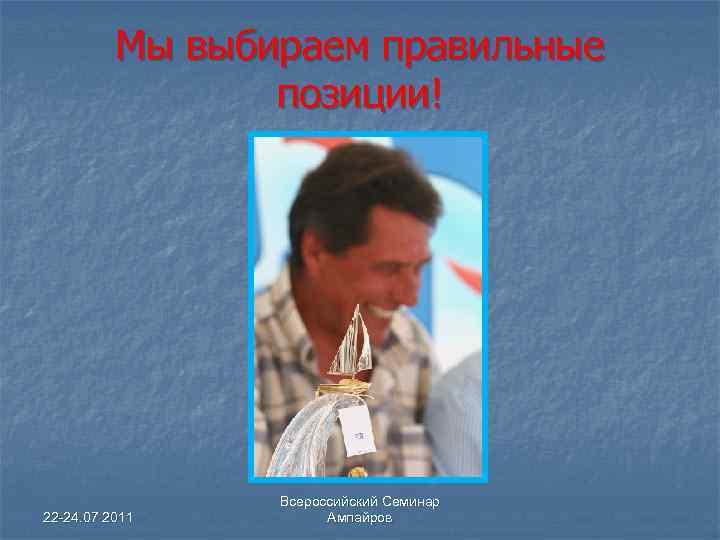 Мы выбираем правильные позиции! 22 -24. 07 2011 Всероссийский Семинар Ампайров