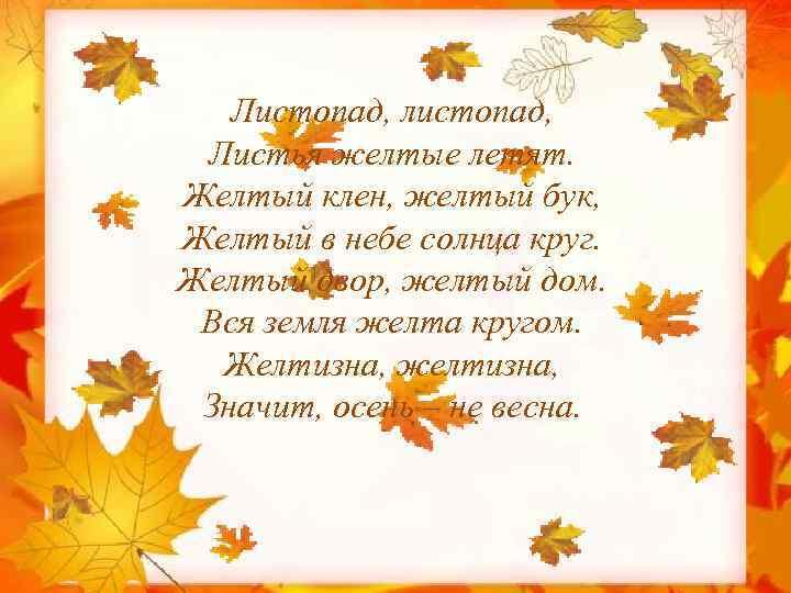 Листопад, листопад, Листья желтые летят. Желтый клен, желтый бук, Желтый в небе солнца круг.
