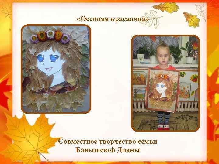 «Осенняя красавица» Совместное творчество семьи Банышевой Дианы