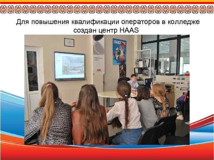 Для повышения квалификации операторов в колледже создан центр HAAS