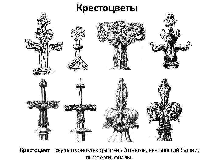 Крестоцветы Крестоцвет – скульптурно-декоративный цветок, венчающий башни, вимперги, фиалы.