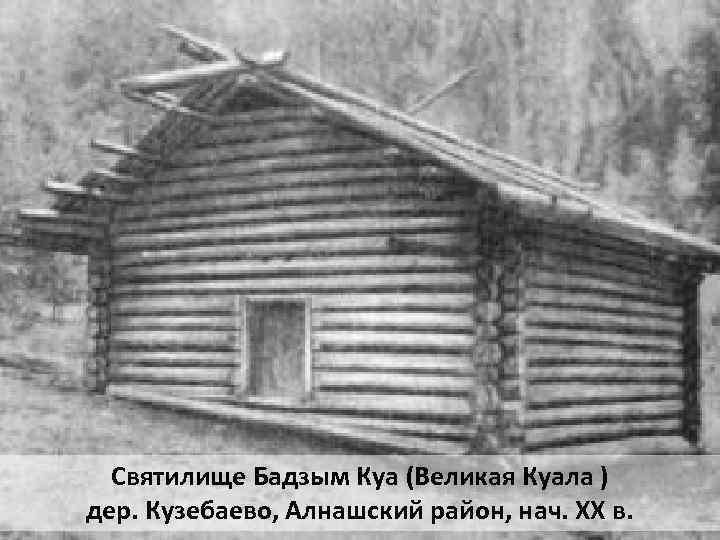Святилище Бадзым Куа (Великая Куала ) дер. Кузебаево, Алнашский район, нач. XX в.