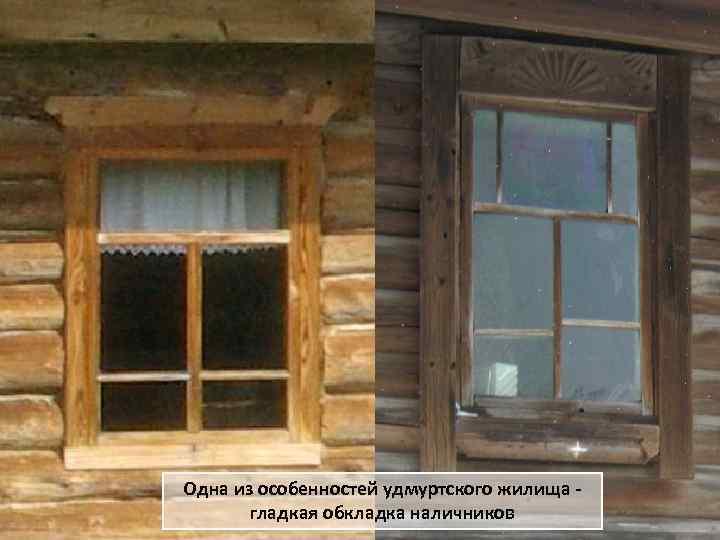 Одна из особенностей удмуртского жилища гладкая обкладка наличников