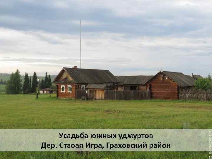 Усадьба южных удмуртов Дер. Стаоая Игра, Граховский район