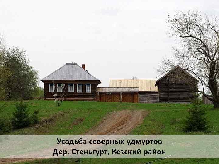Усадьба северных удмуртов Дер. Стеньгурт, Кезский район