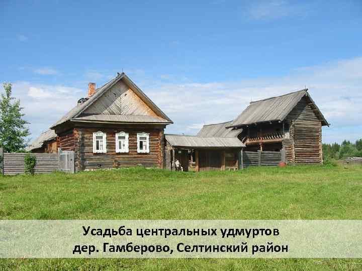 Усадьба центральных удмуртов дер. Гамберово, Селтинский район