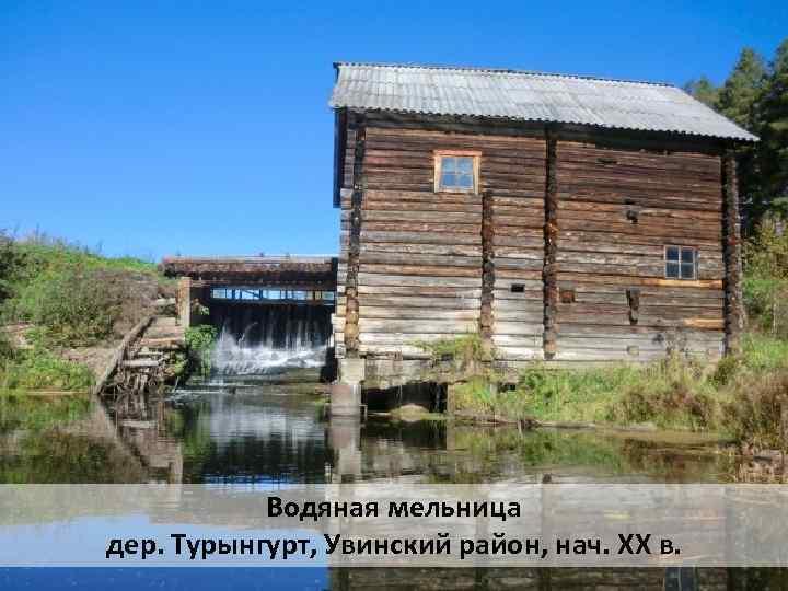 Водяная мельница дер. Турынгурт, Увинский район, нач. XX в.