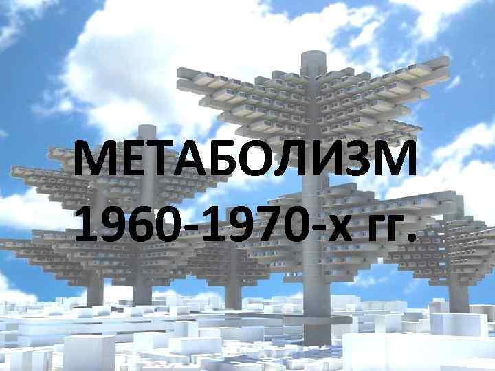 МЕТАБОЛИЗМ 1960 -1970 -х гг.