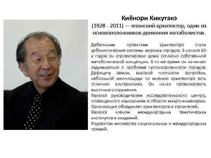 Киёнори Кикутакэ (1928 - 2011) — японский архитектор, один из основоположников движения метаболистов. Дебютными
