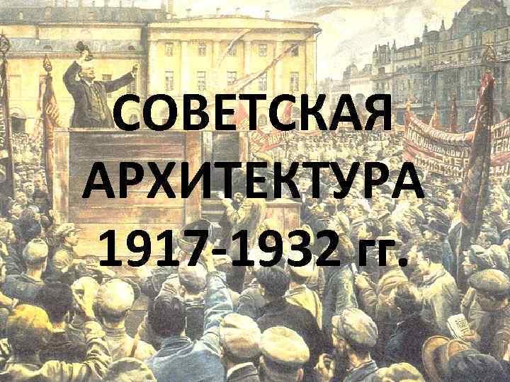СОВЕТСКАЯ АРХИТЕКТУРА 1917 -1932 гг.
