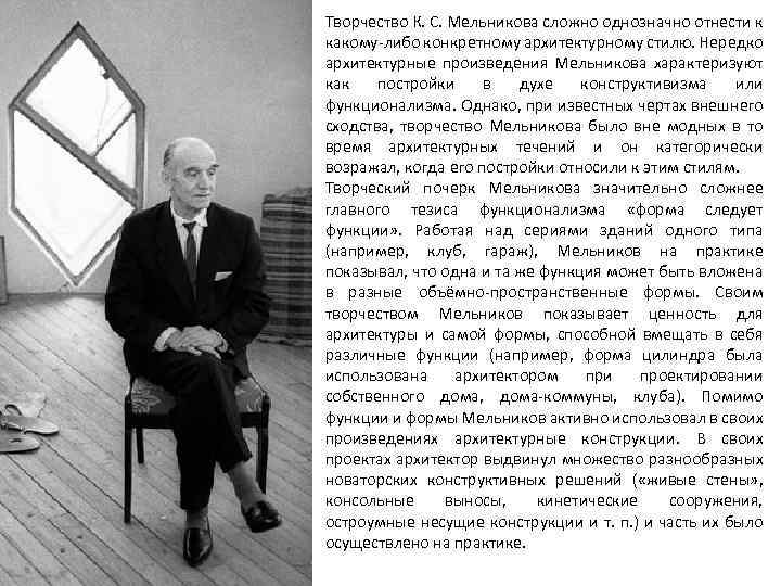 Творчество К. С. Мельникова сложно однозначно отнести к какому-либо конкретному архитектурному стилю. Нередко архитектурные