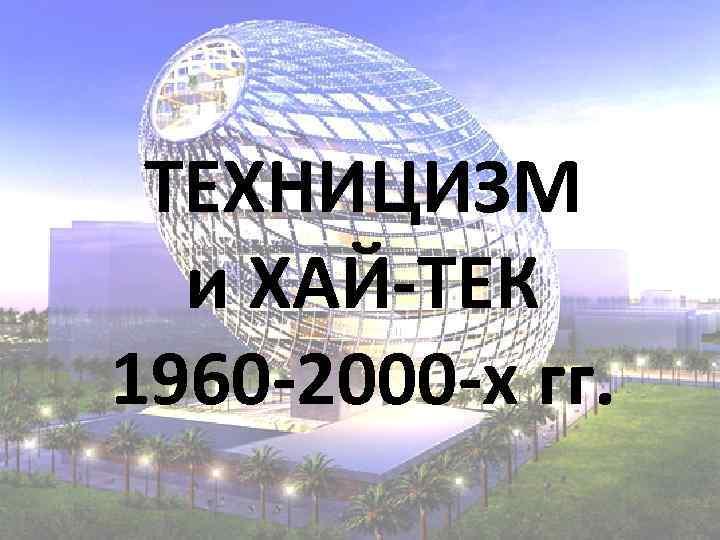 ТЕХНИЦИЗМ и ХАЙ-ТЕК 1960 -2000 -х гг.